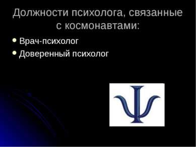 Должности психолога, связанные с космонавтами: Врач-психолог Доверенный психолог