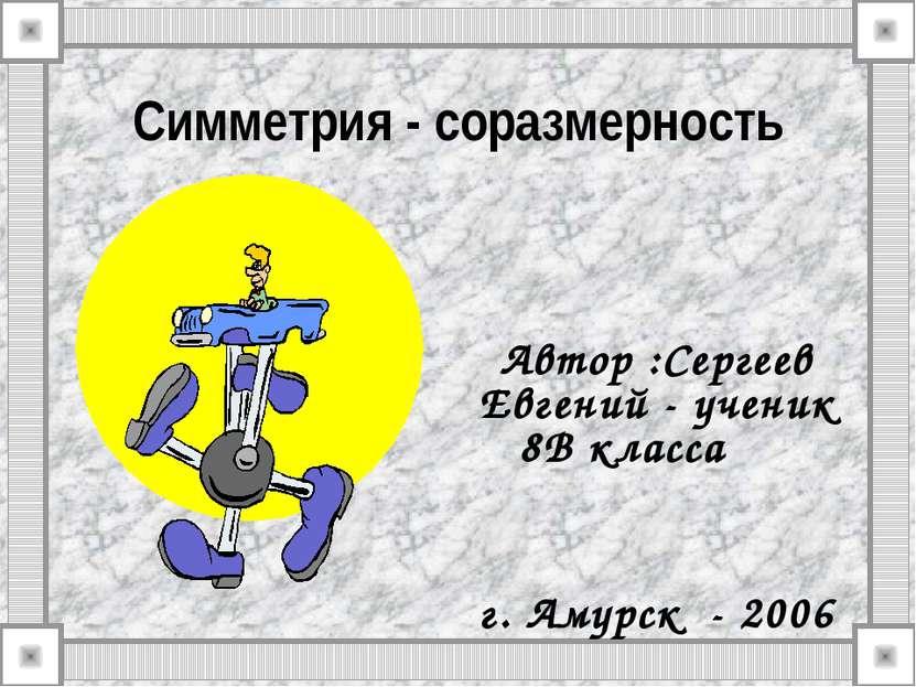 Симметрия - соразмерность Автор :Сергеев Евгений - ученик 8В класса г. Амурск...