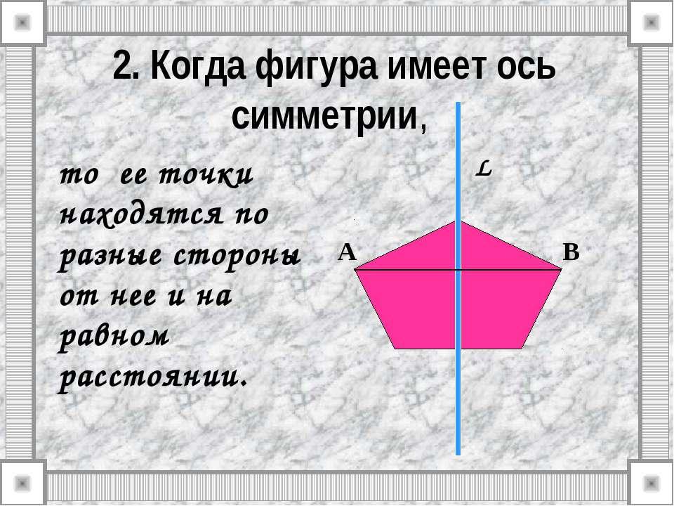 2. Когда фигура имеет ось симметрии, то ее точки находятся по разные стороны ...