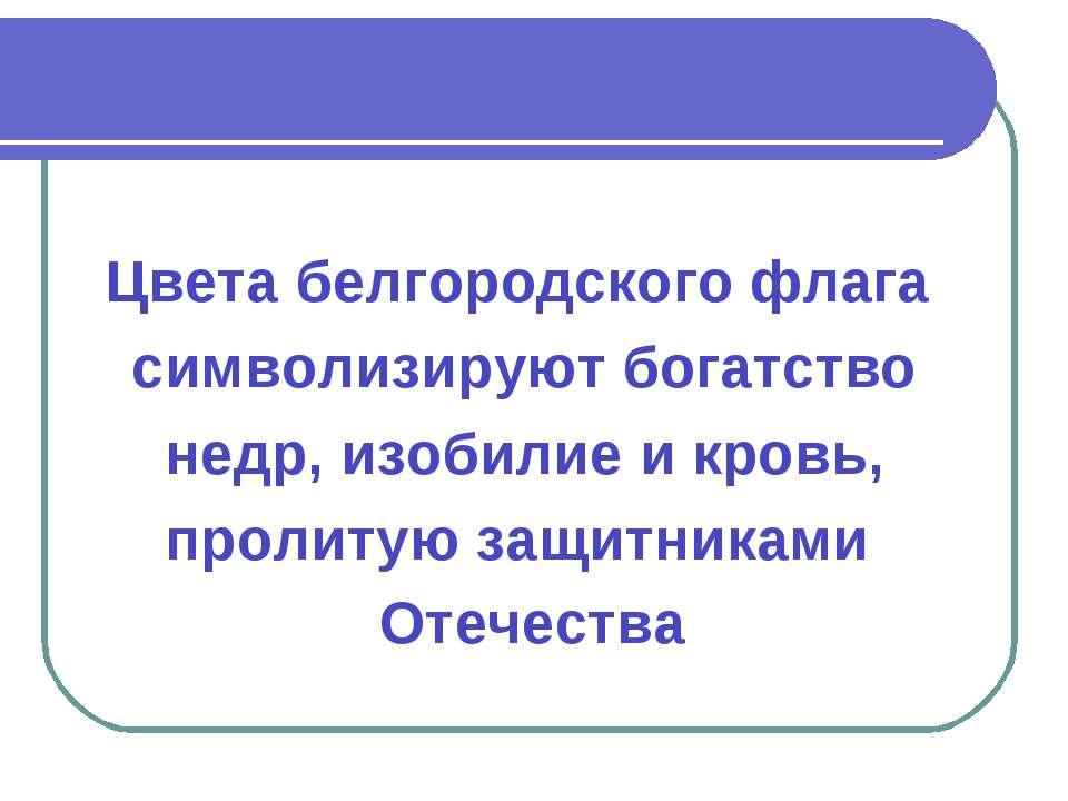 Цвета белгородского флага символизируют богатство недр, изобилие и кровь, про...