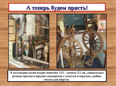 А теперь будем прясть! В коллекцию музея входят веретёна XIX – начала ХХ вв.,...