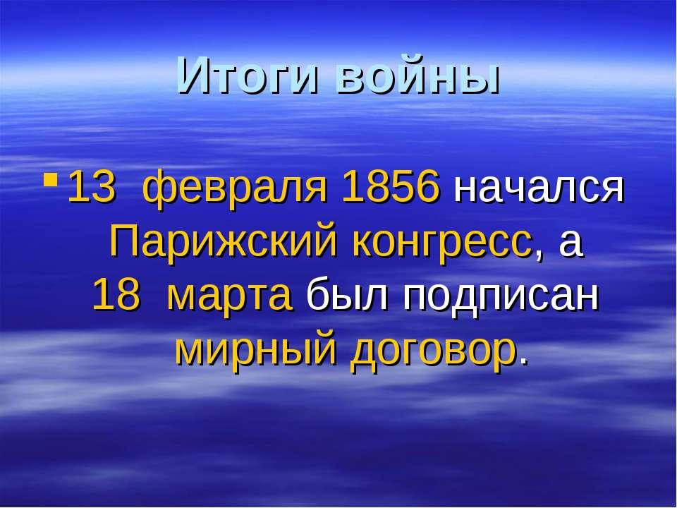 Итоги войны 13 февраля 1856 начался Парижский конгресс, а 18 марта был подп...