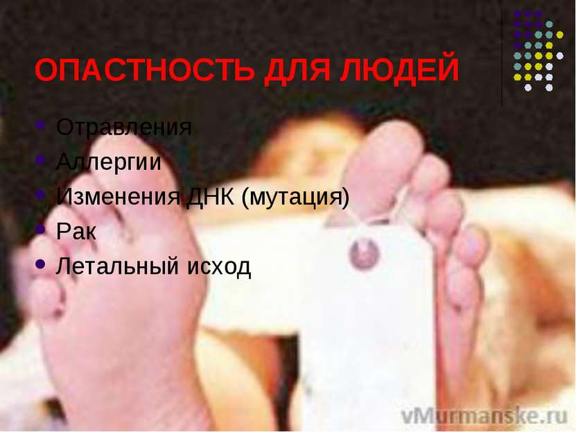 ОПАСТНОСТЬ ДЛЯ ЛЮДЕЙ Отравления Аллергии Изменения ДНК (мутация) Рак Летальны...