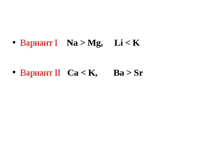 Вариант I Na > Mg, Li < K Вариант II Ca < K, Ba > Sr