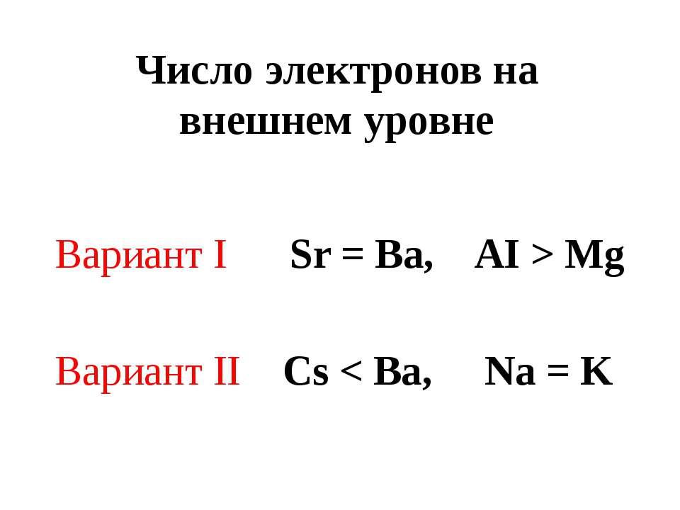 Число электронов на внешнем уровне Вариант I Sr = Ba, AI > Mg Вариант II Cs <...