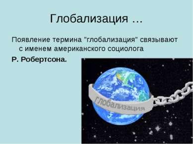 """Глобализация … Появление термина """"глобализация"""" связывают с именем американск..."""