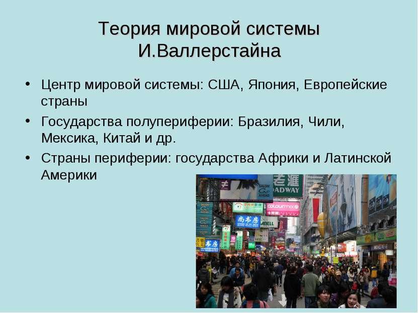Теория мировой системы И.Валлерстайна Центр мировой системы: США, Япония, Евр...