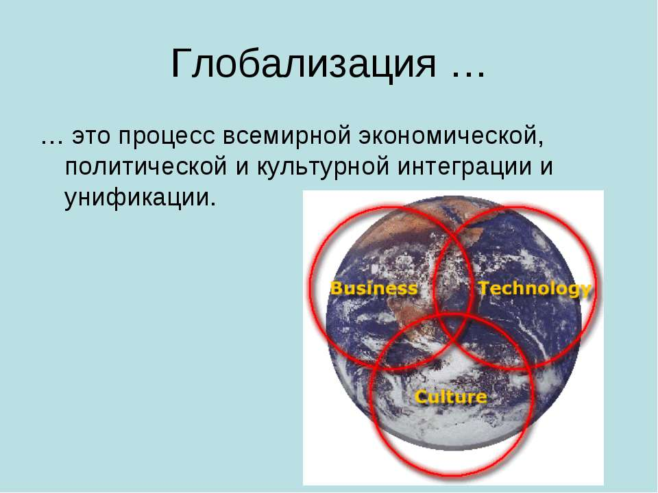 Глобализация … … это процесс всемирной экономической, политической и культурн...