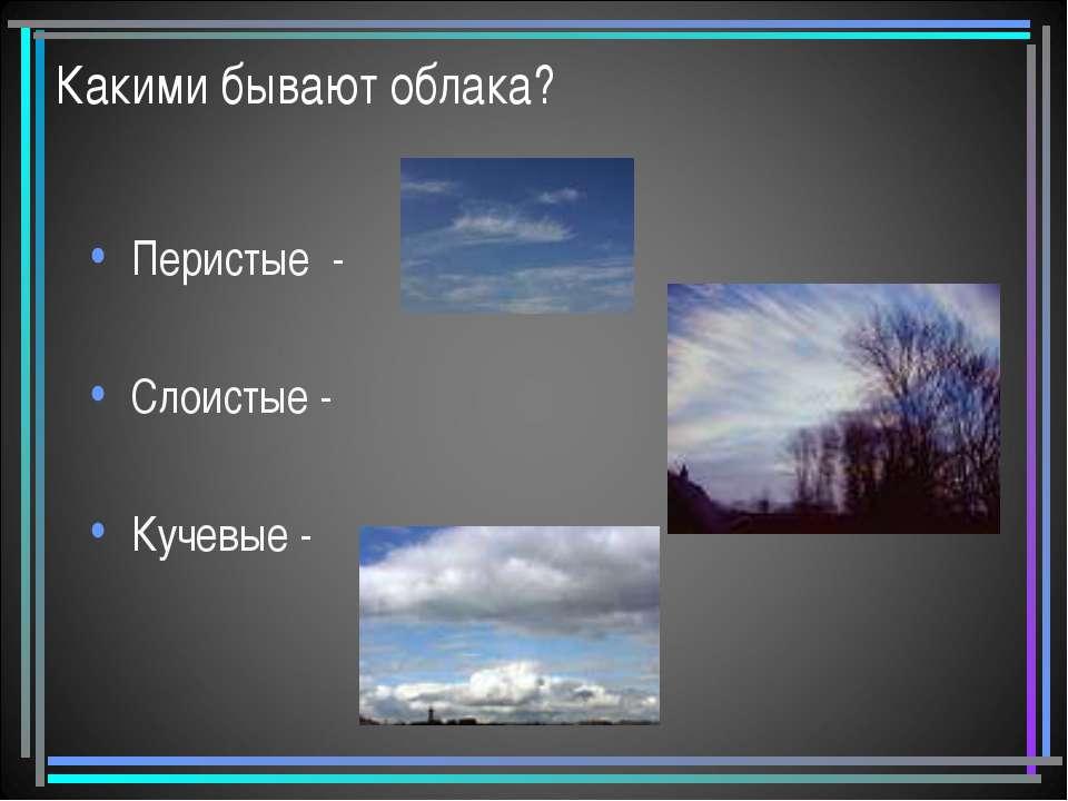 Какими бывают облака? Перистые - Слоистые - Кучевые -