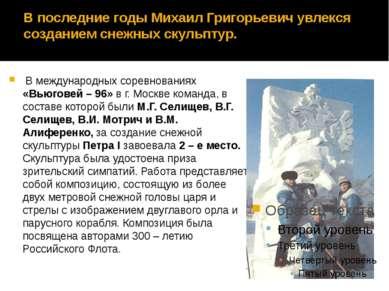 В последние годы Михаил Григорьевич увлекся созданием снежных скульптур. В ме...