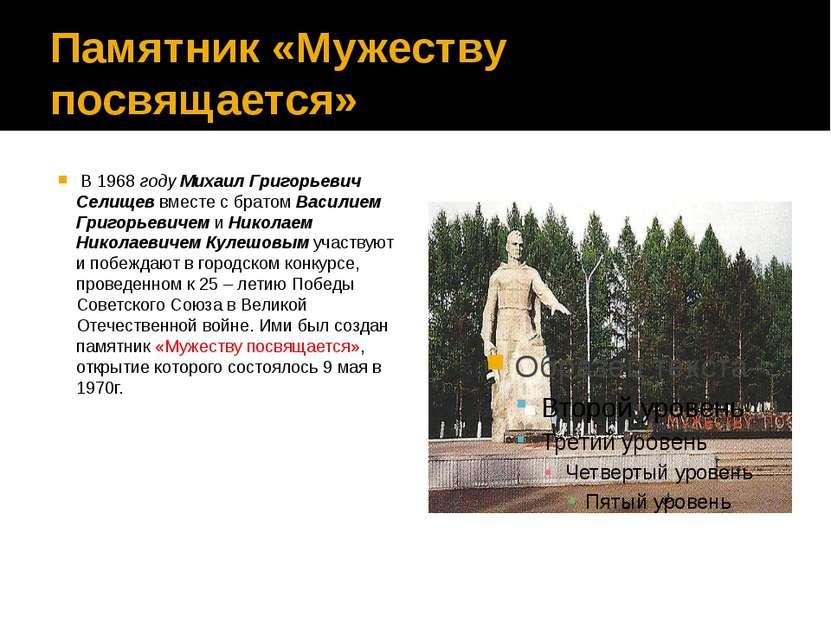 Памятник «Мужеству посвящается» В 1968 году Михаил Григорьевич Селищев вместе...