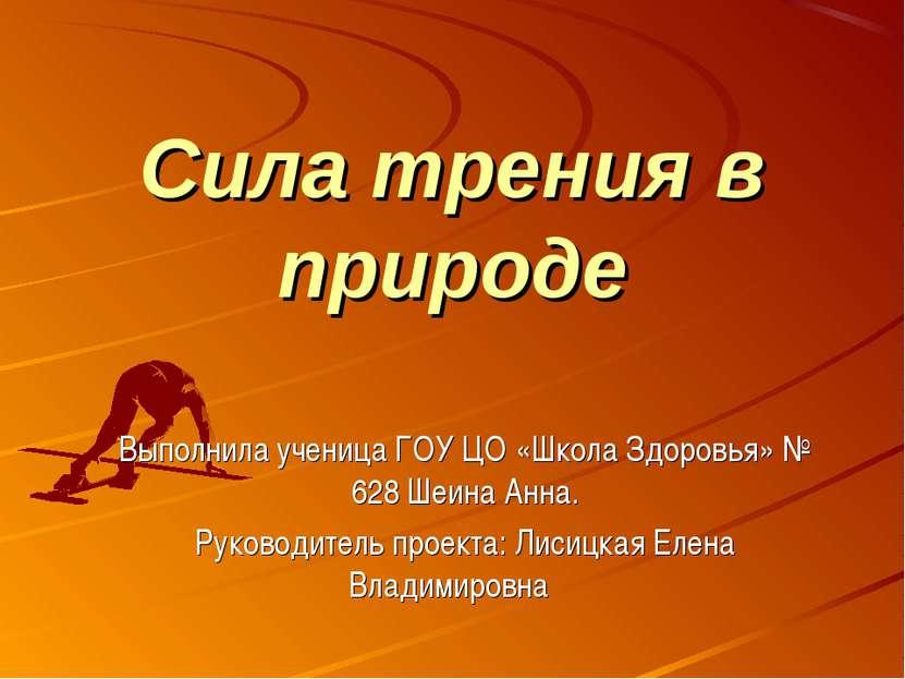 Сила трения в природе Выполнила ученица ГОУ ЦО «Школа Здоровья» № 628 Шеина А...