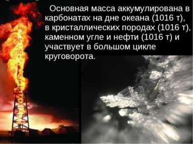 Основная масса аккумулирована в карбонатах на дне океана (1016 т), в кристалл...