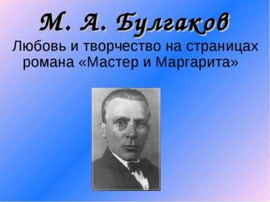 М. А. Булгаков Любовь и творчество на страницах романа «Мастер и Маргарита»