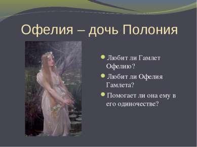 Офелия – дочь Полония Любит ли Гамлет Офелию? Любит ли Офелия Гамлета? Помога...