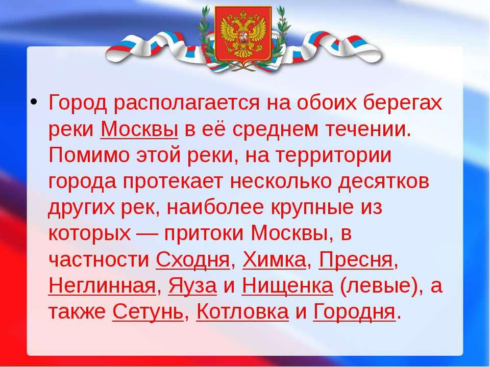 Город располагается на обоих берегах рекиМосквыв её среднем течении. Помимо...