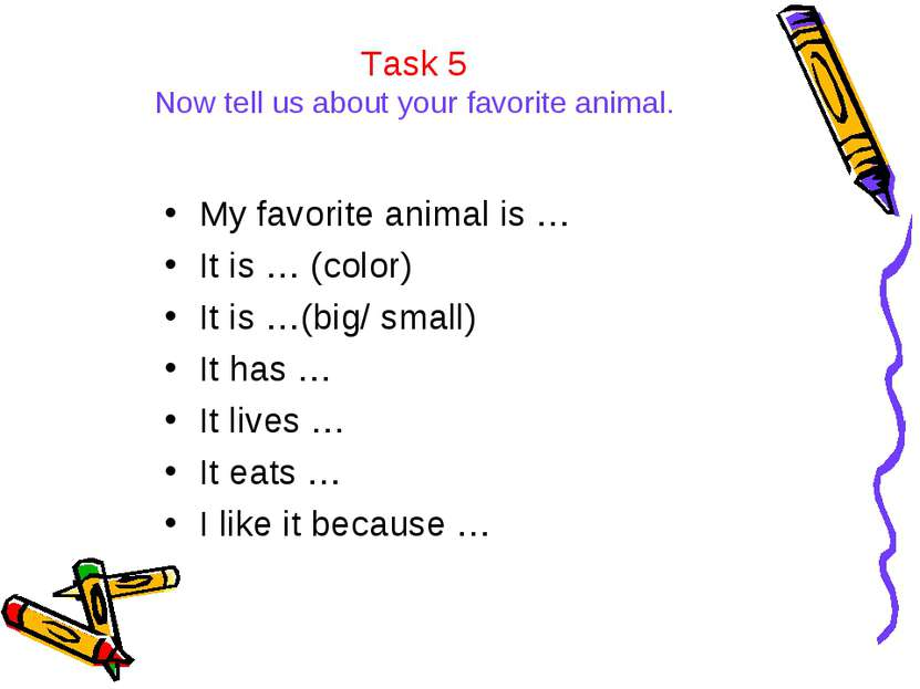 Task 5 Now tell us about your favorite animal. My favorite animal is … It is ...