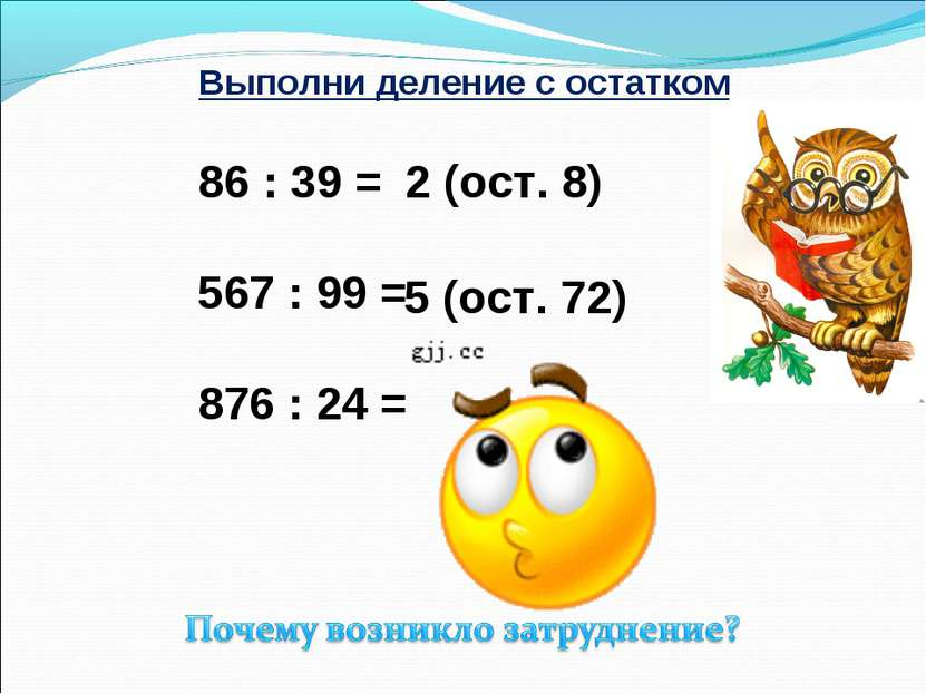 Выполни деление с остатком 86 : 39 = 567 : 99 = 876 : 24 = 2 (ост. 8) 5 (ост....