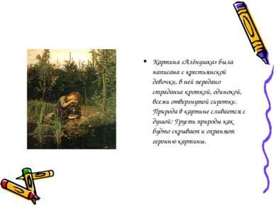 Картина «Алёнушка» была написана с крестьянской девочки, в ней передано страд...