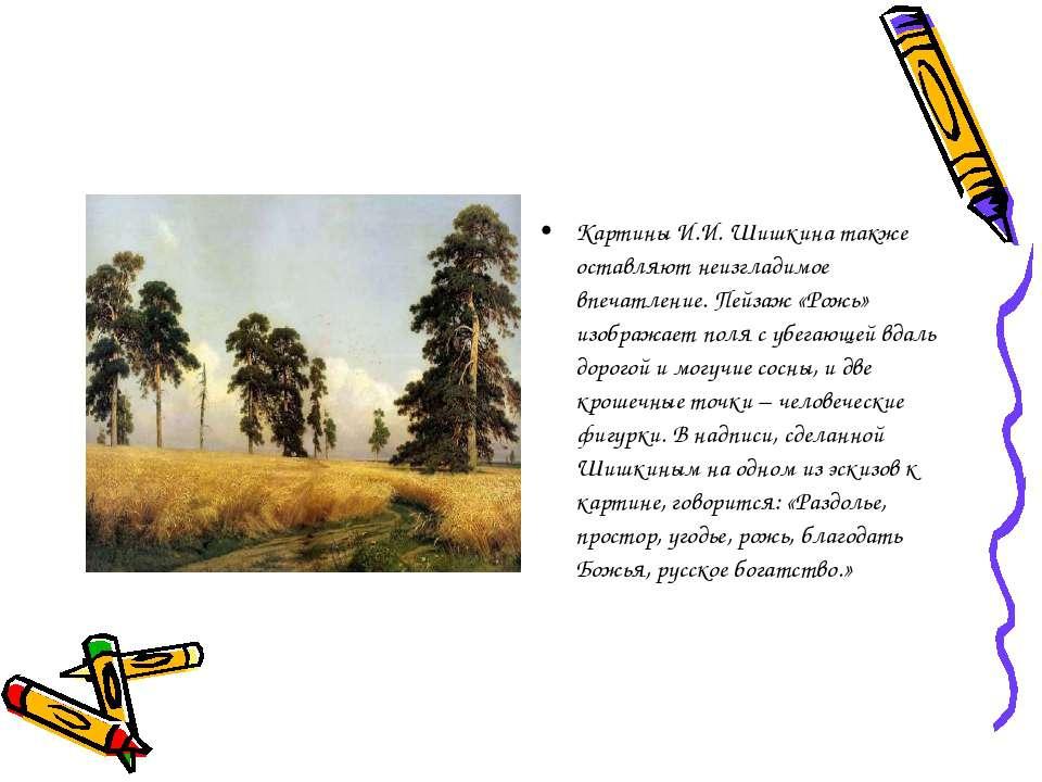 Картины И.И. Шишкина также оставляют неизгладимое впечатление. Пейзаж «Рожь» ...