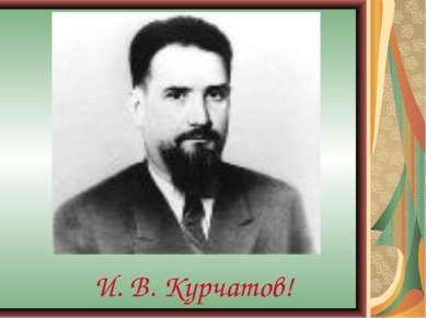 И. В. Курчатов!