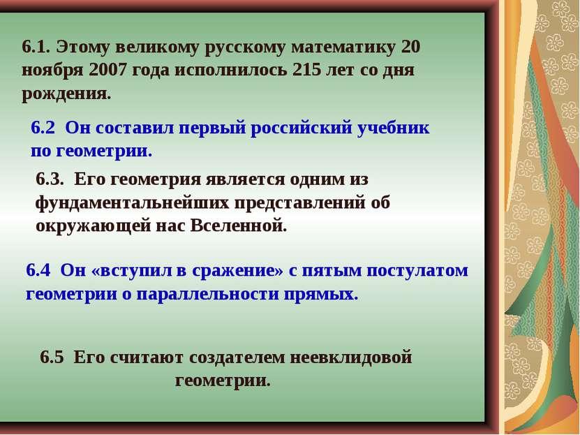 6.5 Его считают создателем неевклидовой геометрии. 6.1. Этому великому русско...