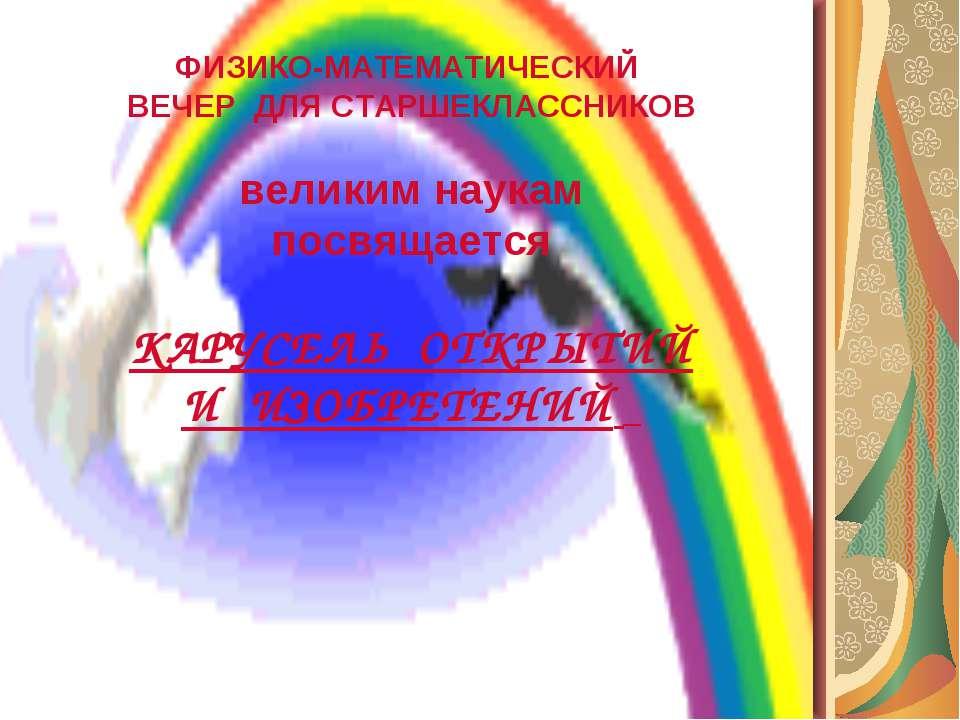 ФИЗИКО-МАТЕМАТИЧЕСКИЙ ВЕЧЕР ДЛЯ СТАРШЕКЛАССНИКОВ великим наукам посвящается К...