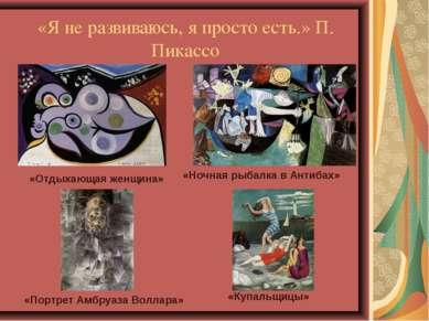 «Я не развиваюсь, я просто есть.» П. Пикассо «Отдыхающая женщина» «Ночная рыб...