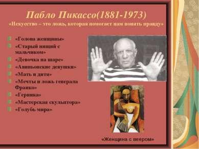 Пабло Пикассо(1881-1973) «Искусство – это ложь, которая помогает нам понять п...