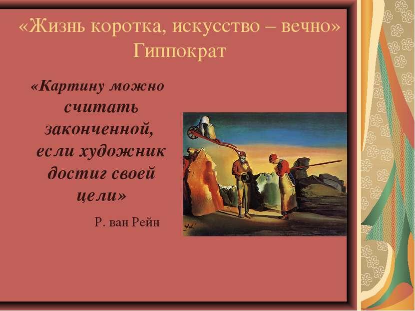 «Жизнь коротка, искусство – вечно» Гиппократ «Картину можно считать законченн...