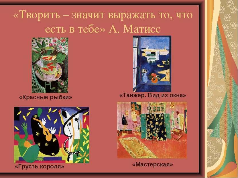 «Творить – значит выражать то, что есть в тебе» А. Матисс «Красные рыбки» «Та...