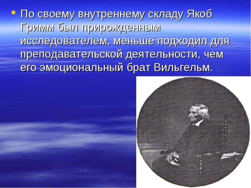 По своему внутреннему складу Якоб Гримм был прирожденным исследователем, мень...