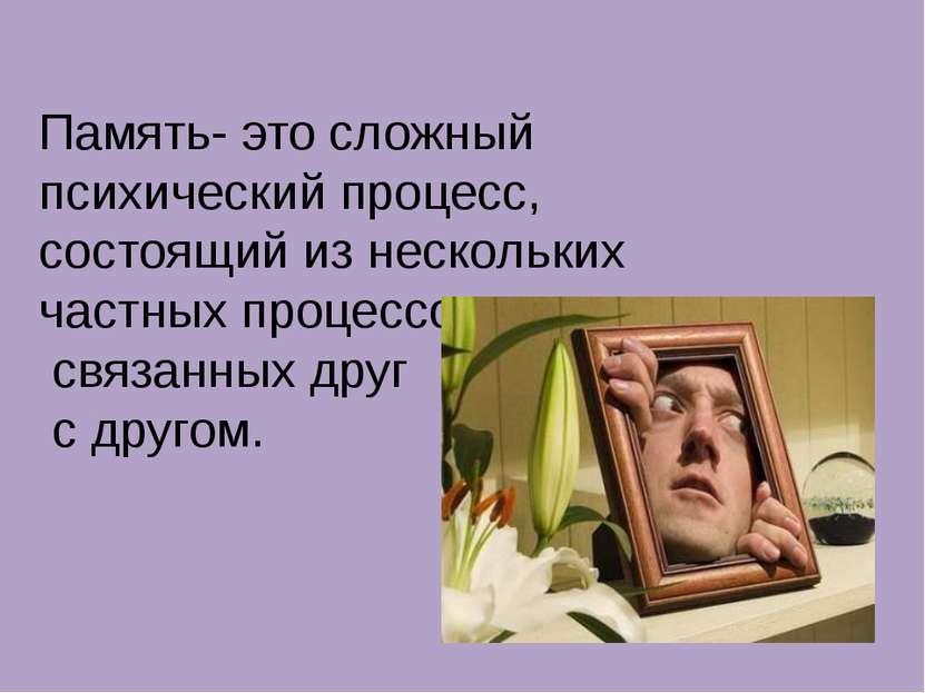 Память- это сложный психический процесс, состоящий из нескольких частных проц...