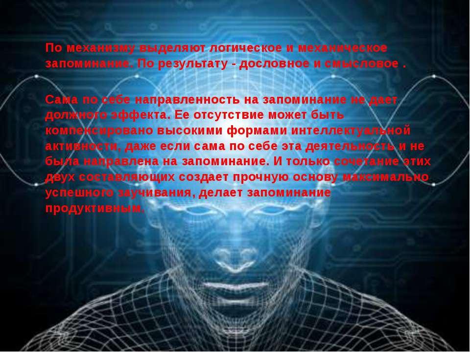По механизму выделяют логическое и механическое запоминание. По результату - ...