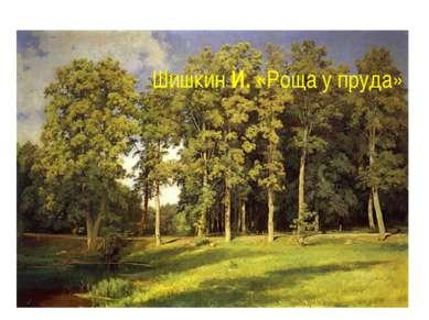 Шишкин И. «Роща у пруда»