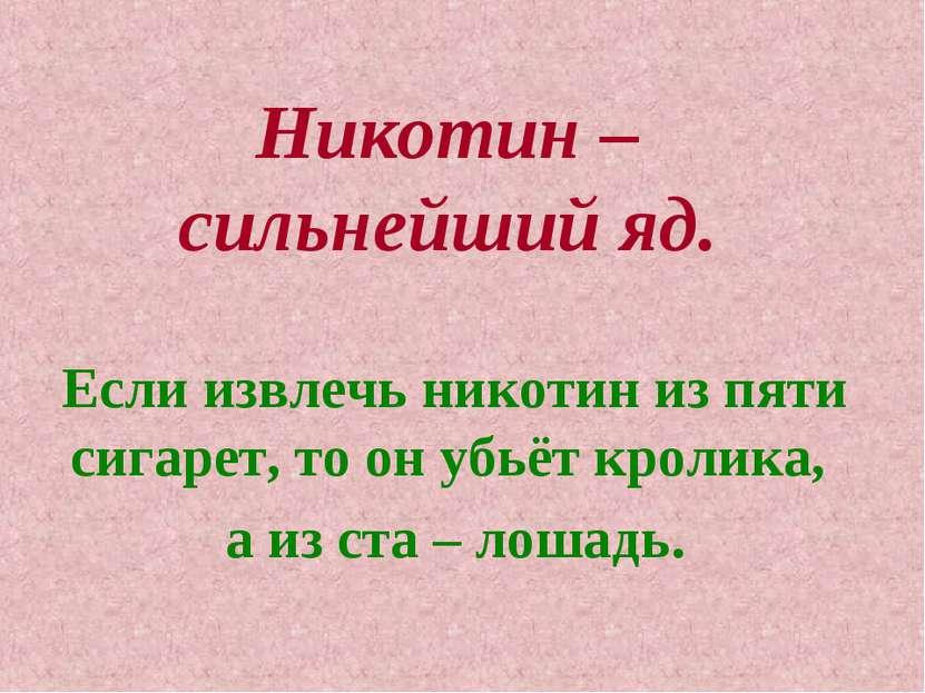 Никотин – сильнейший яд. Если извлечь никотин из пяти сигарет, то он убьёт кр...