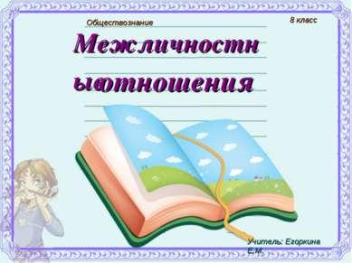 Межличностные отношения Обществознание 8 класс Учитель: Егоркина Е.М.