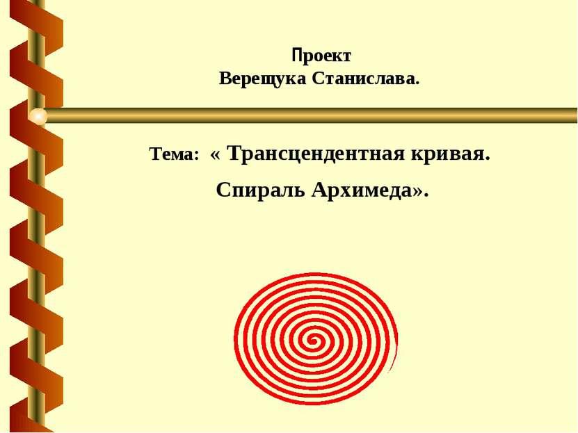 Проект Верещука Станислава. Тема: « Трансцендентная кривая. Спираль Архимеда».