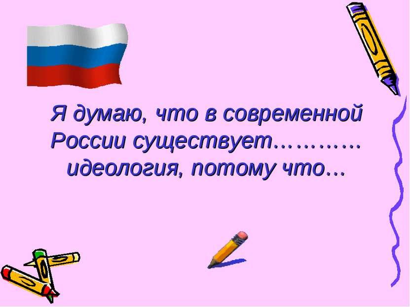 Я думаю, что в современной России существует…………идеология, потому что…