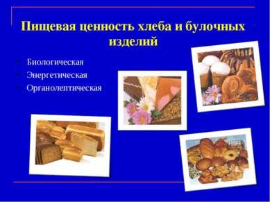 Пищевая ценность хлеба и булочных изделий Биологическая Энергетическая Органо...