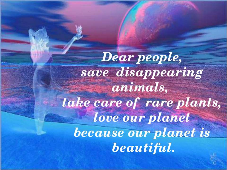 Dear people, save disappearing animals, take care of rare plants, love our pl...