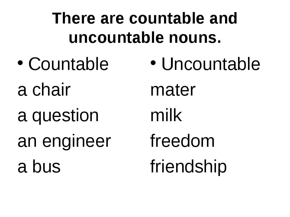 There are countable and uncountable nouns. Countable a chair a question an en...