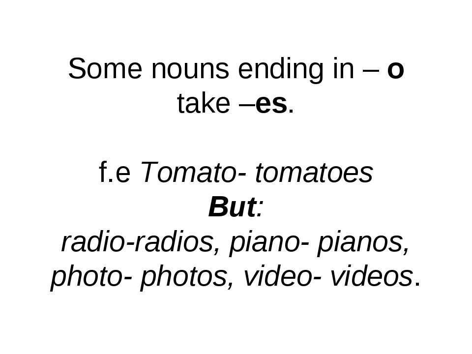 Some nouns ending in – o take –es. f.e Tomato- tomatoes But: radio-radios, pi...