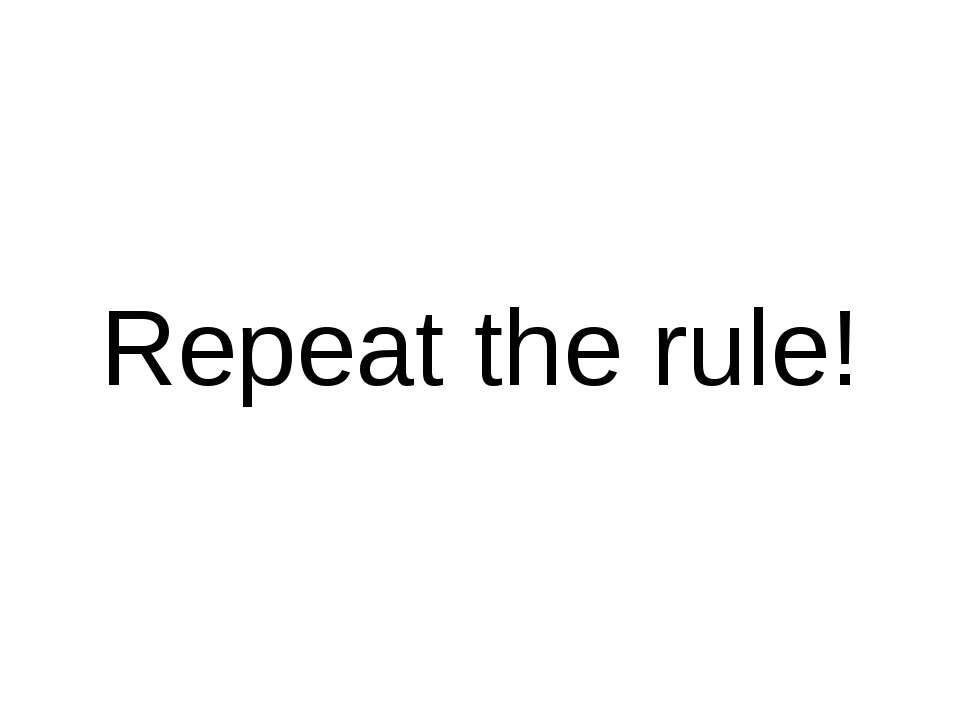 Repeat the rule!