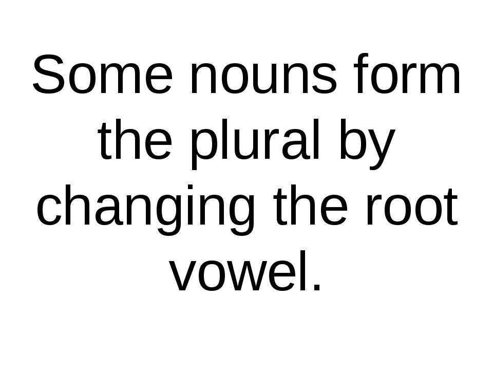 Some nouns form the plural by changing the root vowel.