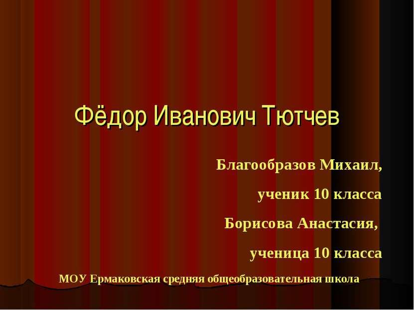 Фёдор Иванович Тютчев Благообразов Михаил, ученик 10 класса Борисова Анастаси...