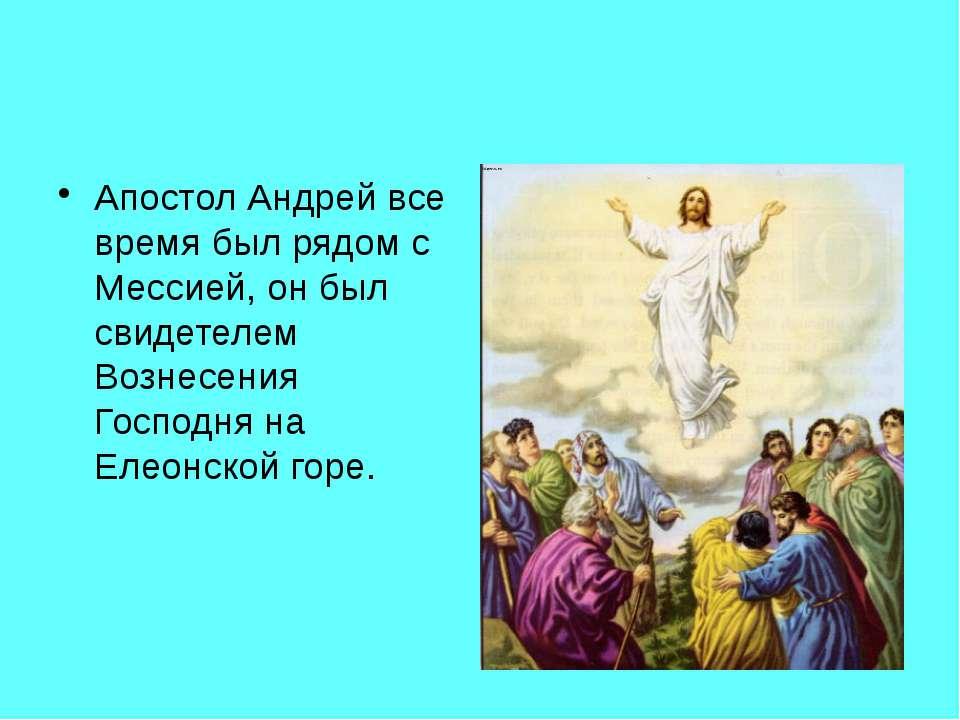 Апостол Андрей все время был рядом с Мессией, он был свидетелем Вознесения Го...