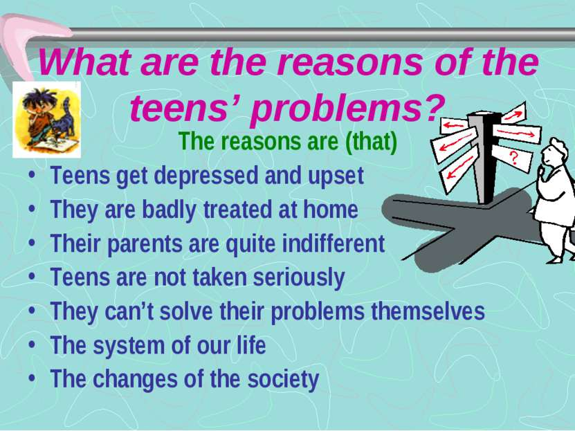 What are the reasons of the teens' problems? The reasons are (that) Teens get...