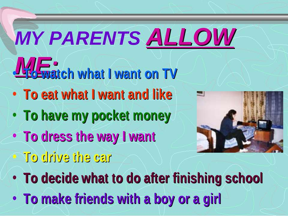 MY PARENTS ALLOW ME: To watch what I want on TV To eat what I want and like T...
