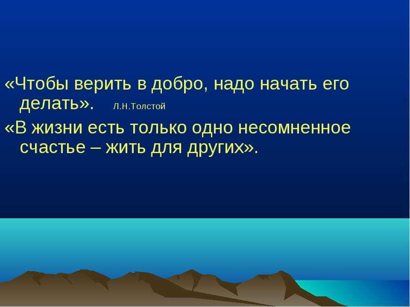 «Чтобы верить в добро, надо начать его делать». Л.Н.Толстой «В жизни есть тол...